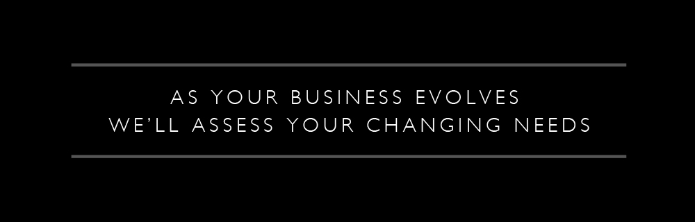 As Your Business Evolves We'll Assess Your Changing Needs