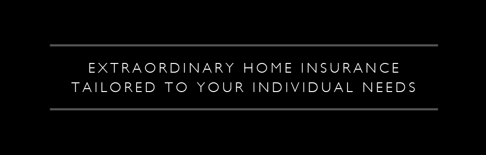 Extraordinary Home Insurance Tailored To Your Individual Needs